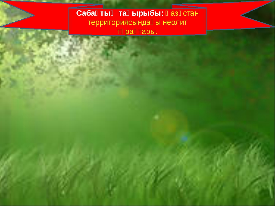 Сабақтың тақырыбы: Қазқстан территориясындағы неолит тұрақтары.