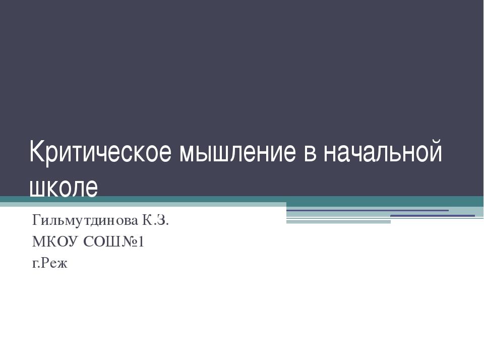 Критическое мышление в начальной школе Гильмутдинова К.З. МКОУ СОШ№1 г.Реж
