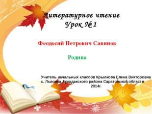 Литературное чтение Урок № 1 Феодосий Петрович Савинов Родина Учитель началь