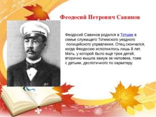 Феодосий Петрович Савинов . Феодосий Савинов родился вТотьмев семье служащ
