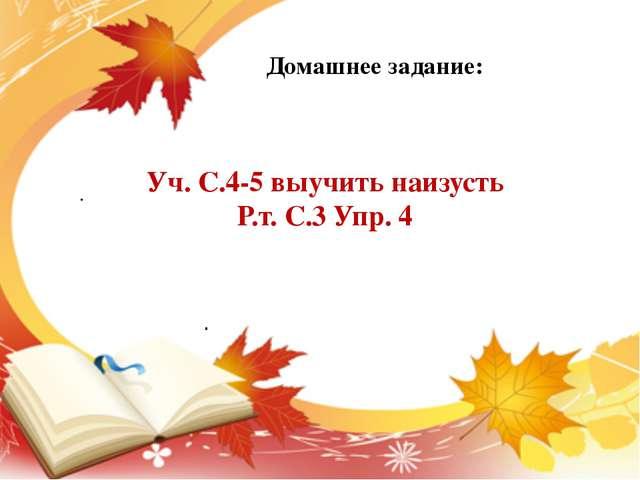 . . Уч. С.4-5 выучить наизусть Р.т. С.3 Упр. 4 Домашнее задание: