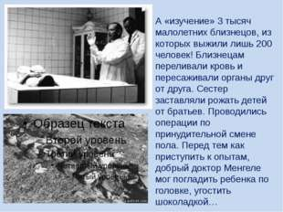 А «изучение» 3 тысяч малолетних близнецов, из которых выжили лишь 200 челове