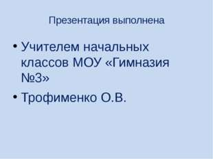 Презентация выполнена Учителем начальных классов МОУ «Гимназия №3» Трофименко