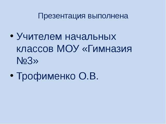 Презентация выполнена Учителем начальных классов МОУ «Гимназия №3» Трофименко...