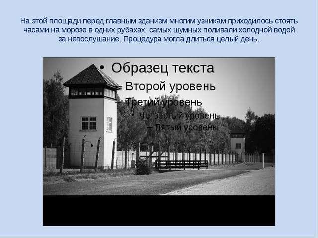 На этой площади перед главным зданием многим узникам приходилось стоять часам...