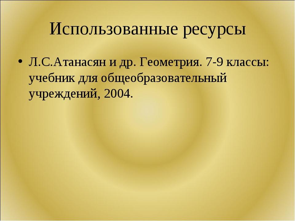 Использованные ресурсы Л.С.Атанасян и др. Геометрия. 7-9 классы: учебник для...