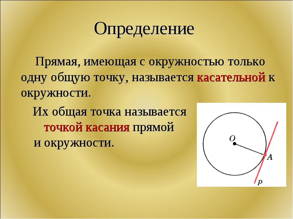 Определение Прямая, имеющая с окружностью только одну общую точку, называется...