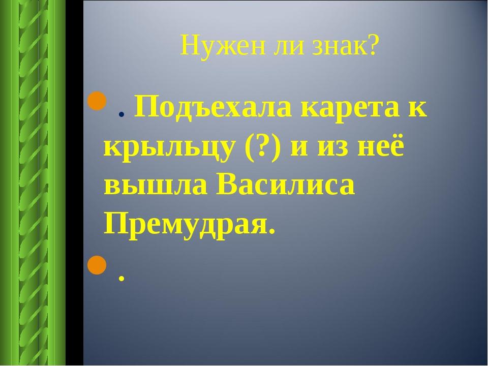 Нужен ли знак? . Подъехала карета к крыльцу (?) и из неё вышла Василиса Прему...