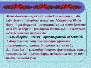 Методология – гректің metodos- зерттеу, әдіс, ілім деген сөздерінен алынған.