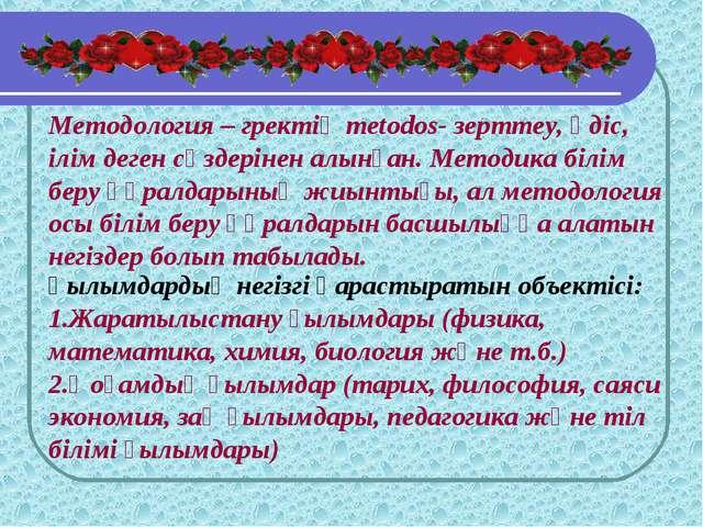 Методология – гректің metodos- зерттеу, әдіс, ілім деген сөздерінен алынған....