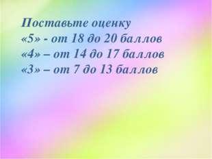 Поставьте оценку «5» - от 18 до 20 баллов «4» – от 14 до 17 баллов «3» – от