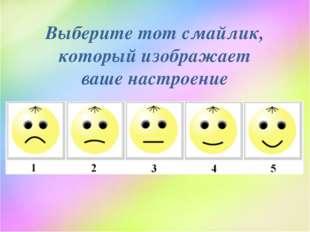 Выберите тот смайлик, который изображает ваше настроение