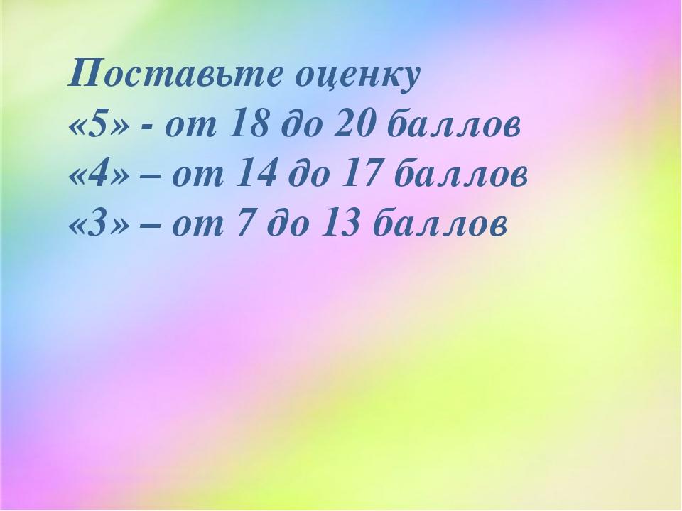 Поставьте оценку «5» - от 18 до 20 баллов «4» – от 14 до 17 баллов «3» – от...