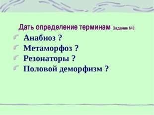 Дать определение терминам Задание №3. Анабиоз ? Метаморфоз ? Резонаторы ? Пол