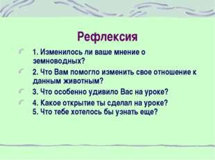 Рефлексия 1. Изменилось ли ваше мнение о земноводных? 2. Что Вам помогло изме
