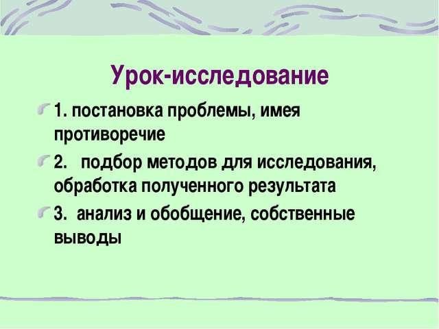 Урок-исследование 1. постановка проблемы, имея противоречие 2. подбор методов...