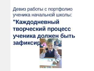 """Девиз работы с портфолио ученика начальной школы: """"Каждодневный творческий п"""