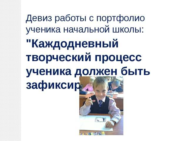 """Девиз работы с портфолио ученика начальной школы: """"Каждодневный творческий п..."""