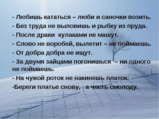 - Любишь кататься – люби и саночки возить. - Без труда не выловишь и рыбку из...