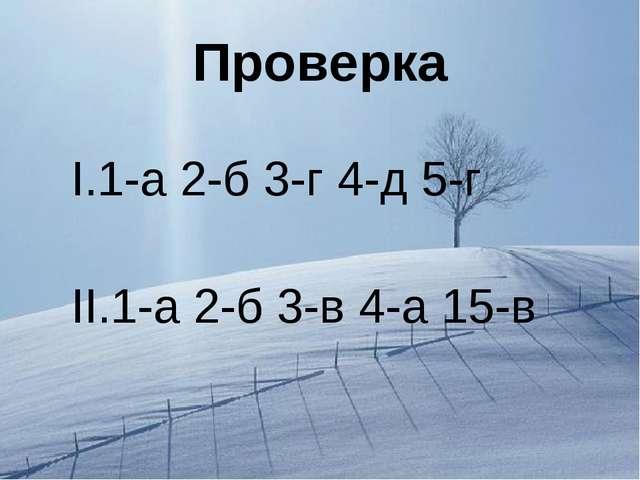Проверка I.1-а 2-б 3-г 4-д 5-г II.1-а 2-б 3-в 4-а 15-в