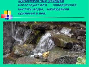 Качественные реакции используют для определения чистоты воды, нахождения прим