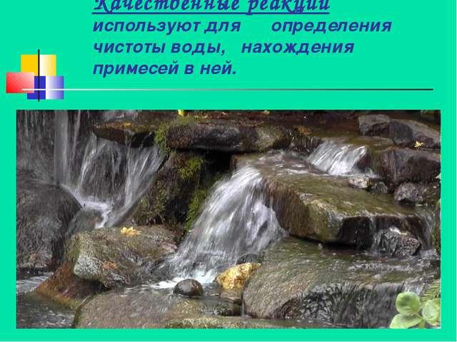 Качественные реакции используют для определения чистоты воды, нахождения прим...