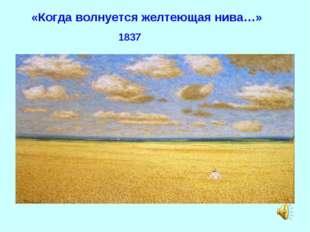«Когда волнуется желтеющая нива…» 1837
