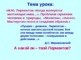 Тема урока: «М.Ю. Лермонтов «Когда волнуется желтеющая нива…». Проблема гармо