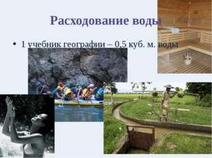 Расходование воды 1 учебник географии – 0,5 куб. м. воды