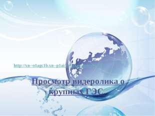 Просмотр видеролика о крупных ГЭС. http://xn--o1agc1b.xn--p1ai/voljskayages/v