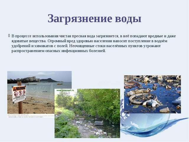 Загрязнение воды В процессе использования чистая пресная вода загрязняется, в...