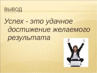 Успех - это удачное достижение желаемого результата