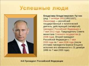 4-й Президент Российской Федерации Влади́мир Влади́мирович Пу́тин (род. 7окт