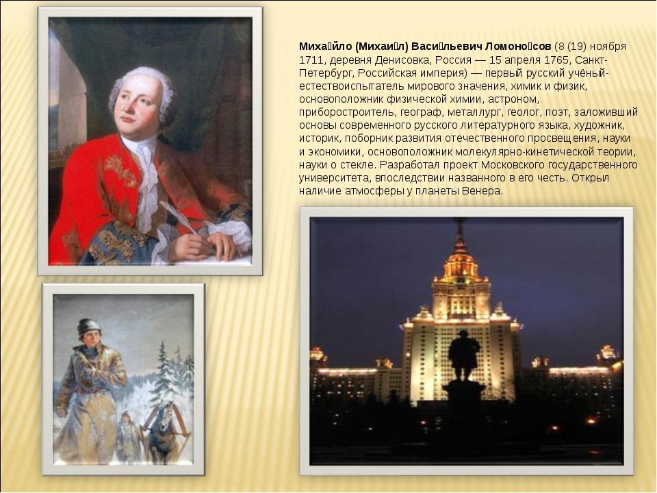 Миха́йло (Михаи́л) Васи́льевич Ломоно́сов (8(19) ноября 1711, деревня Денисо...