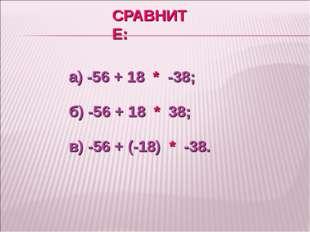 СРАВНИТЕ: а) -56 + 18 * -38; б) -56 + 18 * 38; в) -56 + (-18) * -38.