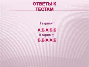 ОТВЕТЫ К ТЕСТАМ I вариант А,Б,А,Б,Б II вариант Б,Б,А,А,Б