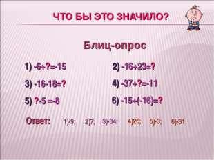 ЧТО БЫ ЭТО ЗНАЧИЛО? Блиц-опрос 1) -6+?=-15 2) -16+23=? 3) -16-18=? 4) -37+?=-