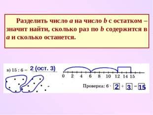 Разделить число а на число b с остатком – значит найти, сколько раз по b сод