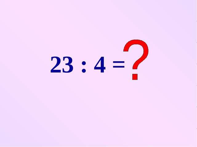 23 : 4 =