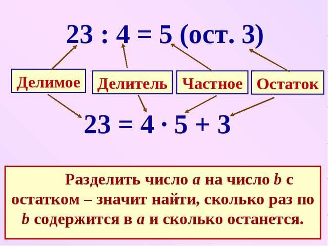 23 : 4 = 5 (ост. 3) 23 = 4 · 5 + 3 Разделить число а на число b с остатком –...