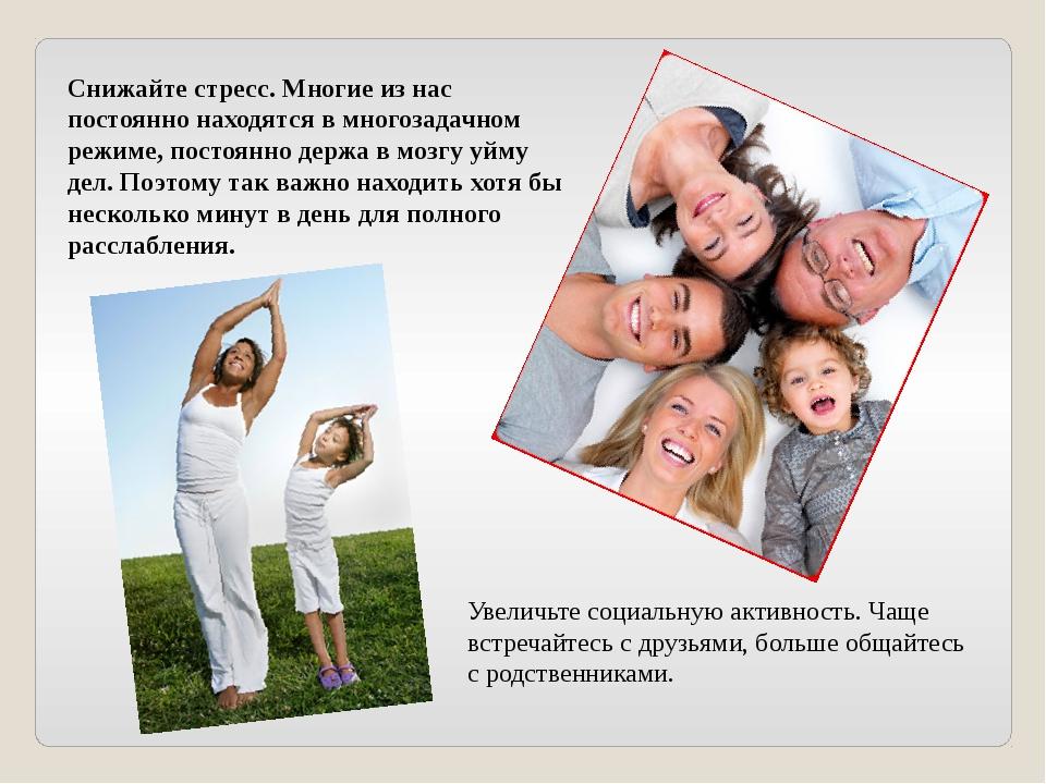 Увеличьте социальную активность. Чаще встречайтесь с друзьями, больше общайт...