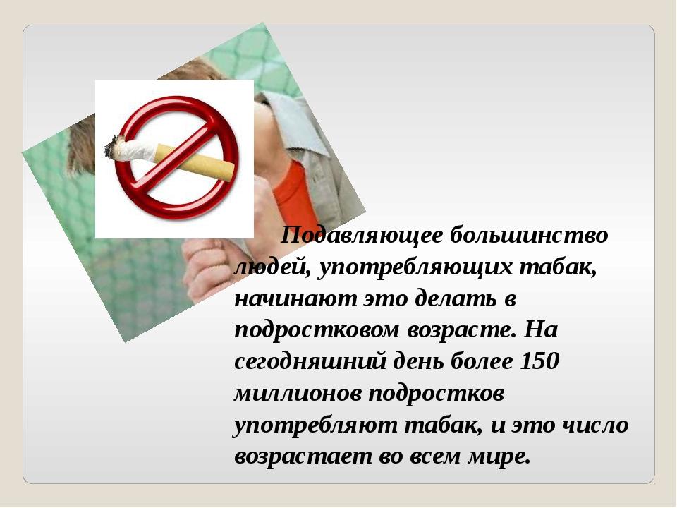 Подавляющее большинство людей, употребляющих табак, начинают это делать в под...