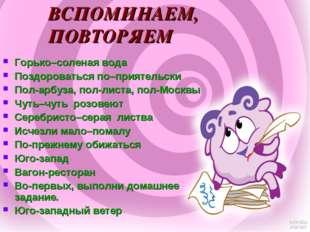Горько–соленая вода Поздороваться по–приятельски Пол-арбуза, пол-листа, пол-М