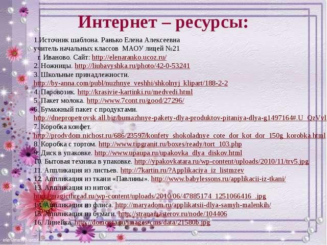 Интернет – ресурсы: 1.Источник шаблона. Ранько Елена Алексеевна учитель начал...