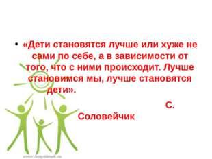 «Дети становятся лучше или хуже не сами по себе, а в зависимости от того, что