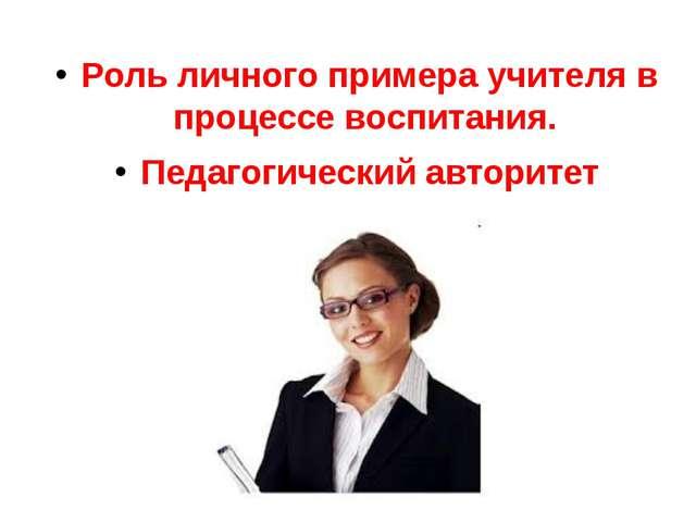 Роль личного примера учителя в процессе воспитания. Педагогический авторитет...