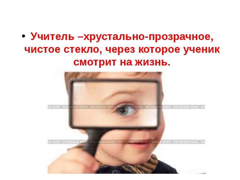 Учитель –хрустально-прозрачное, чистое стекло, через которое ученик смотрит н...