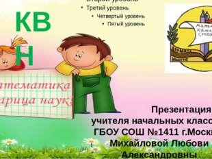 КВН Презентация учителя начальных классов ГБОУ СОШ №1411 г.Москвы Михайловой