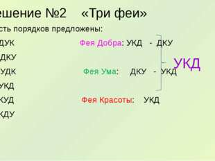 Решение №2 «Три феи» Шесть порядков предложены: ДУК Фея Добра: УКД - ДКУ 2. Д