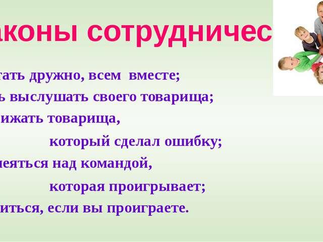 Законы сотрудничества Работать дружно, всем вместе; Уметь выслушать своего т...